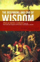 The Beginning and End of Wisdom: Preaching Christ from First and Last Chapters of Proverbs, Ecclesiastes & Job