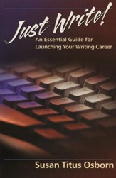 Just Write: An Essential Guide to Launching Your Writing Career