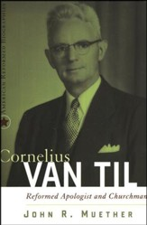Cornelius Van Til: Reformed Apologist and Churchman