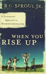 When You Rise Up: A Covenantal Approach to Homeschooling