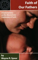 Faith of Our Fathers: A Commentary on the Westminster Confession of Faith