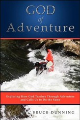 God of Adventure: Exploring How God Teaches Through Adventure and Calls Us to Do the Same
