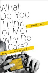 What Do You think of Me? Why Do I Care?: Answers to the Big Questions in Life