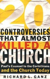 20 Controversies That Almost Killed a Church: Paul's  Counsel to the Corinthians and the Church Today