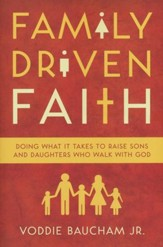 Family-Driven Faith: Doing What It Takes to Raise Sons and Daughters Who Walk with God