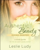 Authentic Beauty-Going Deeper: An In-Depth Study Guide for the Set-Apart Young Woman