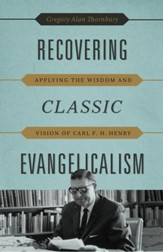 Recovering Classic Evangelicalism: Applying the Wisdom and Vision of Carl F. H. Henry