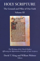 Holy Scripture: The Ground and Pillar of Our Faith, Volume 3 - The Writings of the Church Fathers Affirming the Reformation Principle of Sola Scriptura