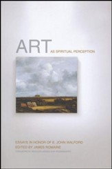 Art as Spiritual Perception: Essays in Honor of E. John Walford