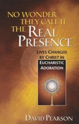 No Wonder They Call It the Real Presence:  True Stories of Lives Changed by Christ