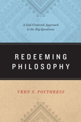 Redeeming Philosophy: A God-Centered Approach to the Big Questions