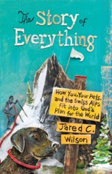 The Story of Everything: How You, Your Pets, and the Swiss Alps Fit into God's Plan for the World