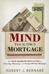 Mind Your Own Mortgage: The Wise Homeowner's Guide to Choosing, Managing and Paying Off Your Mortgage