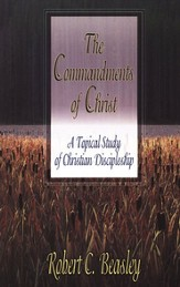 The Commandments of Christ: A Topical Study of Christian Discipleship