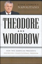 Theodore and Woodrow: How Two American Presidents Destroyed Your Constitutional Freedoms