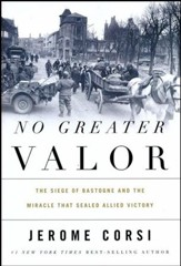 No Greater Valor: The Siege of Bastogne & the Miracle That Sealed Allied Victory