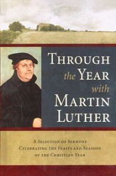 Through the Year with Martin Luther: A Selection of  Sermons Celebrating the Feasts and Seasons