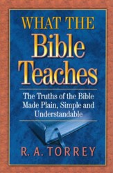 What the Bible Teaches: The Truths of the Bible Made  Plain, Simple, and Understandable
