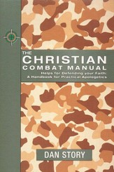 Christian Combat Manual: Helps for Defending Your Faith-A Handbook of Practical Apologetics