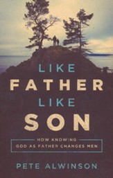 Like Father, Like Son: How Knowing God as Your Father Changes Men