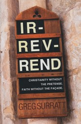 Ir-rev-rend: Christianity Without the Pretense, Faith  Without the Facade
