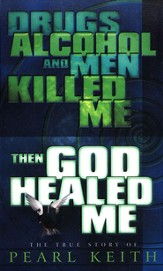 Drugs, Alcohol and Men Killed Me, Then God Healed Me:  The True Story of Pearl Keith