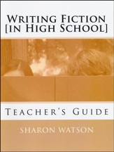 Writing Fiction (in High School): Bringing Your Stories to Life! Teacher's Guide