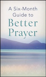 A Six-Month Guide to Better Prayer