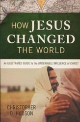 How Jesus Changed the World: An Illustrated Guide to the  Undeniable Influence of Christ