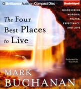 The Four Best Places to Live: Discovering Worship, Prayer, Expectancy, and Love - unabridged audiobook on CD