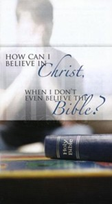 How Can I Believe in Christ, When I Don't Even Believe  the Bible?  Pack of 25