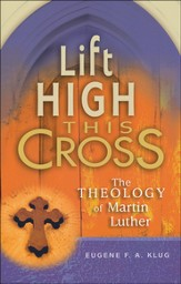 Lift High This Cross: The Theology of Martin Luther