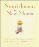 Nourishment for New Moms: Simple and Practical Guidance for Maintaining Grace, Poise, and a Sense of Humor