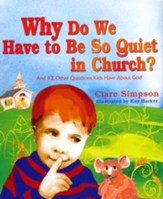 Why Do We Have to Be So Quiet in Church?: And 12 Other Questions Kids Have