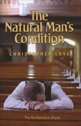 The Natural Man's Condition: A True Map of Man's Miserable Estate by Nature, Considered Either in the State of Nature or Grace