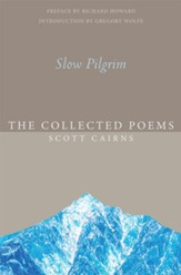 Slow Pilgrim: The Collected Poems of Scott Cairns