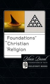 Foundations of the Christian Religion: Blaise Pascal (Foundations of Faith Series) Vol. 6