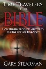 Time Travelers Of The Bible: How Hebrew Prophets Shattered The Barriers Of TimeSpace