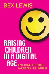 Raising Children in a Digital Age: Enjoying the best, avoiding the worst - eBook