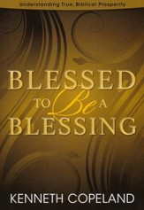 Blessed To Be A Blessing: Understanding True, Biblical Prosperity