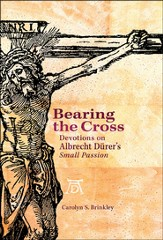Bearing the Cross: Devotions on Albrecht Dürer's Small Passion