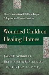 Wounded Children, Healing Homes: How Traumatized Children Impact Adoptive and Foster Families - eBook