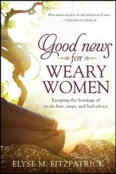 Good News for Weary Women: Escaping the Bondage of To-Do Lists, Steps, and Bad Advice - eBook
