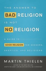 The Answer to Bad Religion Is Not No Religion: A Guide to Good Religion for Seekers, Skeptics, and Believers - eBook