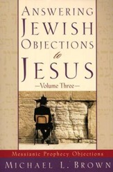 Answering Jewish Objections to Jesus, Volume 3: Objections to Messianic Prophecy