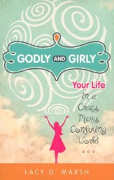 Godly and Girly: Your Life in a Crazy, Messy, Confusing World