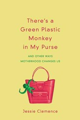 There's a Green Plastic Monkey In My Purse: And Other Ways Motherhood Changes Us - eBook