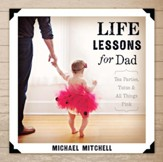 Life Lessons for Dad: Tea Parties, Tutus and All Things Pink - eBook