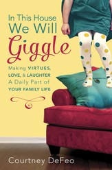 In This House, We Will Giggle: Making Virtues, Love, and Laughter a Daily Part of Your Family Life - eBook