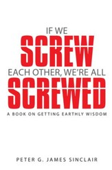 If We Screw Each Other, Were All Screwed: A Book on Getting Earthly Wisdom - eBook